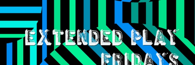 Extended Play Fridays #13