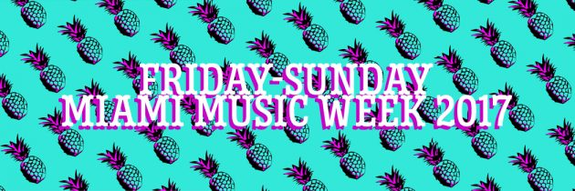 Party Buzz: Friday-Sunday of Miami Music Week 2017